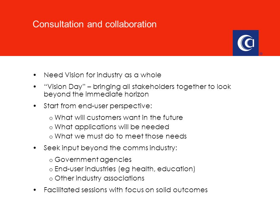 Need Vision for industry as a whole Vision Day – bringing all stakeholders together to look beyond the immediate horizon Start from end-user perspective: o What will customers want in the future o What applications will be needed o What we must do to meet those needs Seek input beyond the comms industry: o Government agencies o End-user industries (eg health, education) o Other industry associations Facilitated sessions with focus on solid outcomes Consultation and collaboration