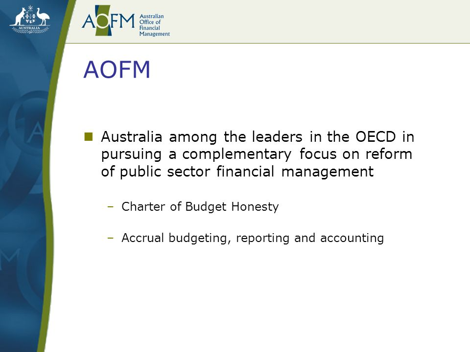AOFM Australia among the leaders in the OECD in pursuing a complementary focus on reform of public sector financial management –Charter of Budget Honesty –Accrual budgeting, reporting and accounting