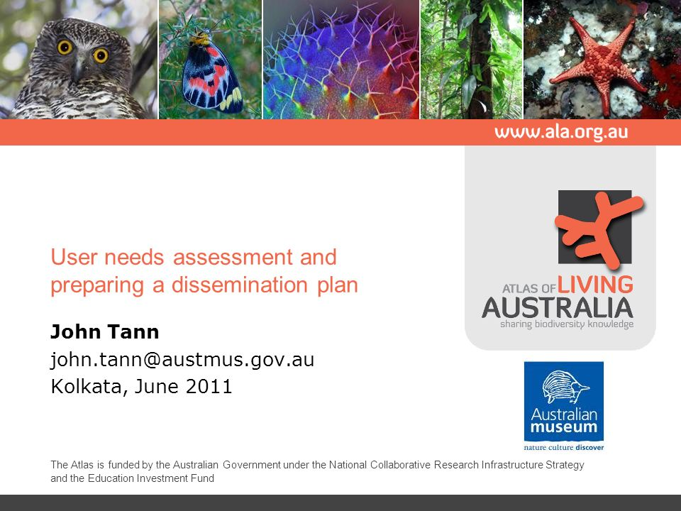 User needs assessment and preparing a dissemination plan John Tann john.tann@austmus.gov.au Kolkata, June 2011 The Atlas is funded by the Australian Government under the National Collaborative Research Infrastructure Strategy and the Education Investment Fund