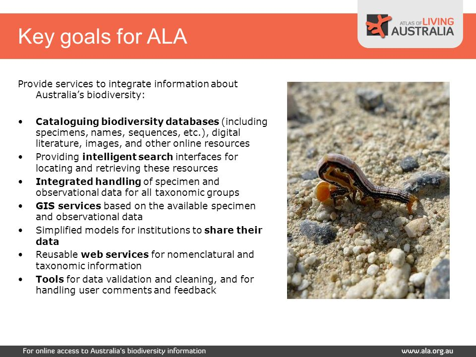 Key goals for ALA Provide services to integrate information about Australias biodiversity: Cataloguing biodiversity databases (including specimens, names, sequences, etc.), digital literature, images, and other online resources Providing intelligent search interfaces for locating and retrieving these resources Integrated handling of specimen and observational data for all taxonomic groups GIS services based on the available specimen and observational data Simplified models for institutions to share their data Reusable web services for nomenclatural and taxonomic information Tools for data validation and cleaning, and for handling user comments and feedback