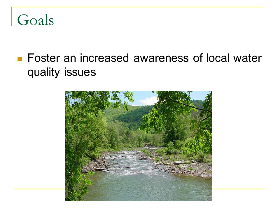 Goals Foster an increased awareness of local water quality issues