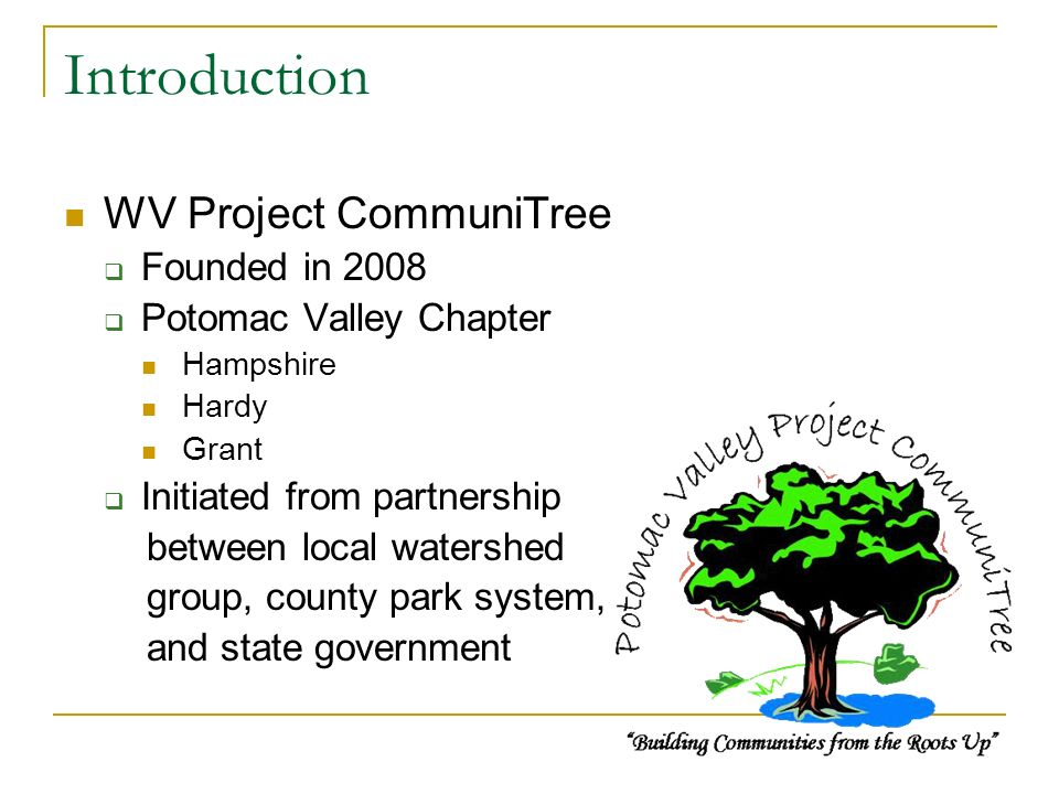 Introduction WV Project CommuniTree Founded in 2008 Potomac Valley Chapter Hampshire Hardy Grant Initiated from partnership between local watershed group, county park system, and state government