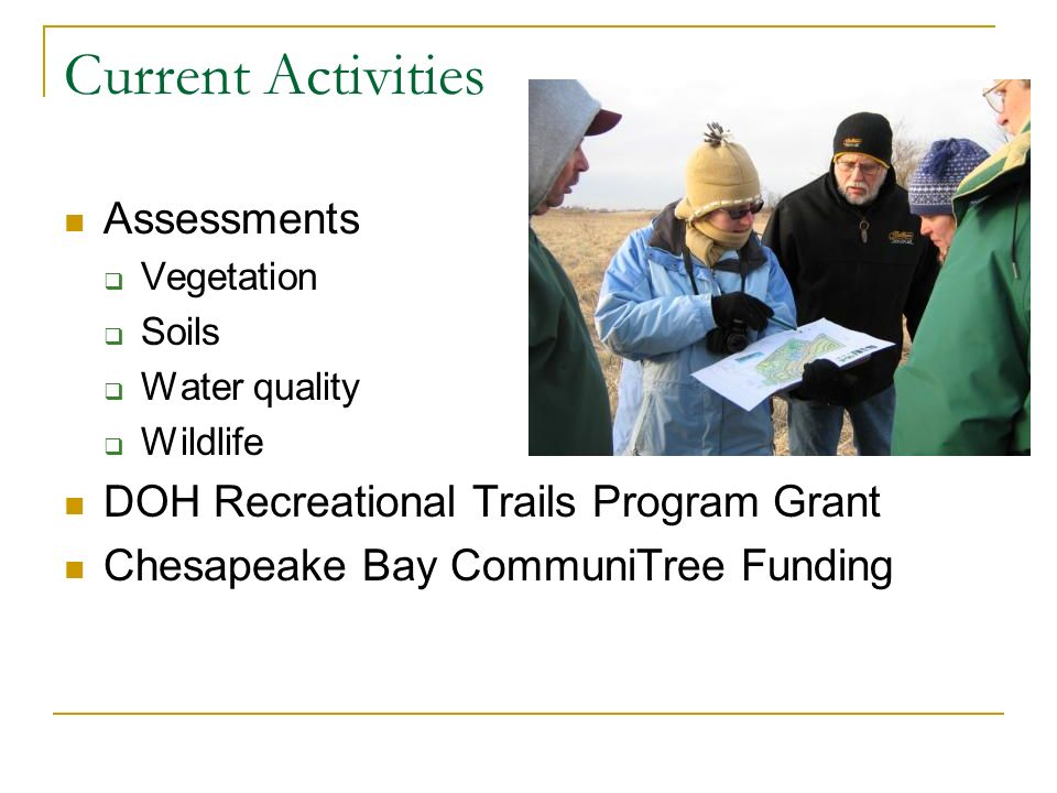 Current Activities Assessments Vegetation Soils Water quality Wildlife DOH Recreational Trails Program Grant Chesapeake Bay CommuniTree Funding