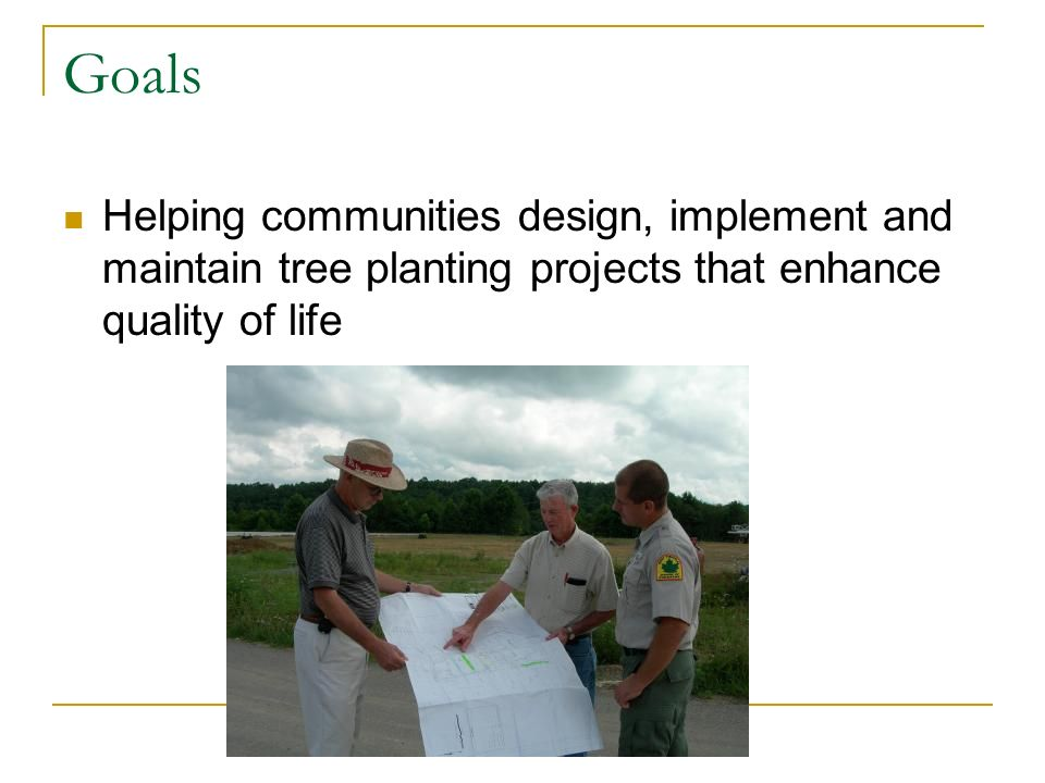 Goals Helping communities design, implement and maintain tree planting projects that enhance quality of life
