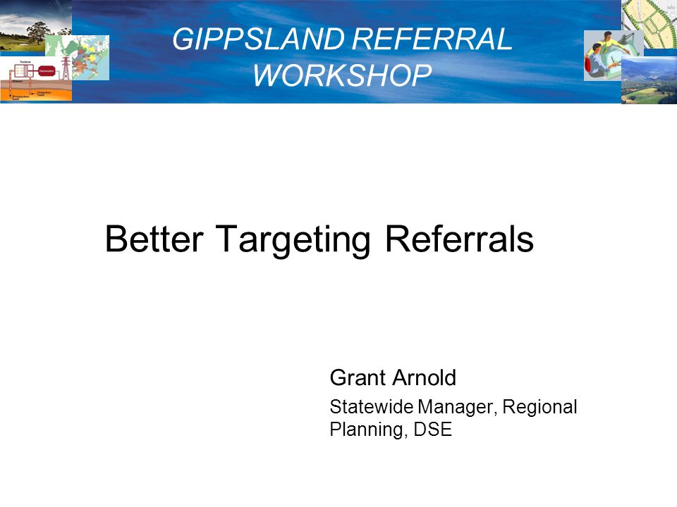 Better Targeting Referrals Grant Arnold Statewide Manager, Regional Planning, DSE GIPPSLAND REFERRAL WORKSHOP