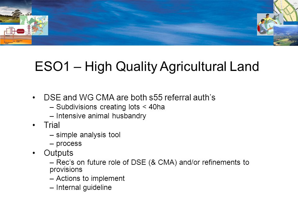 DSE and WG CMA are both s55 referral auths – Subdivisions creating lots < 40ha – Intensive animal husbandry Trial – simple analysis tool – process Outputs – Recs on future role of DSE (& CMA) and/or refinements to provisions – Actions to implement – Internal guideline ESO1 – High Quality Agricultural Land