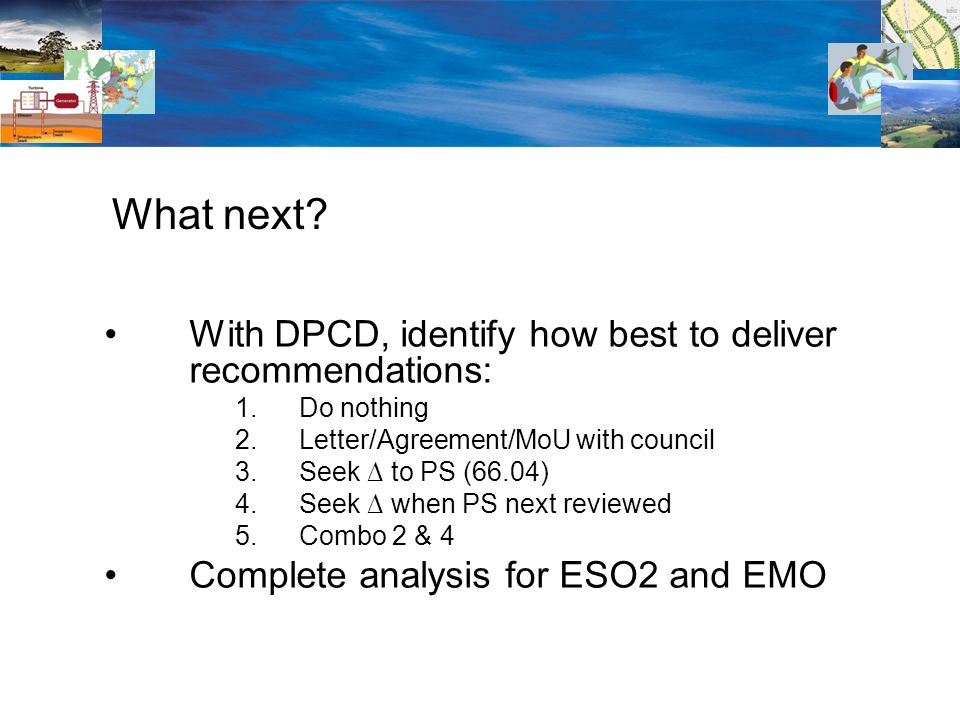 With DPCD, identify how best to deliver recommendations: 1.Do nothing 2.Letter/Agreement/MoU with council 3.Seek to PS (66.04) 4.Seek when PS next reviewed 5.Combo 2 & 4 Complete analysis for ESO2 and EMO What next