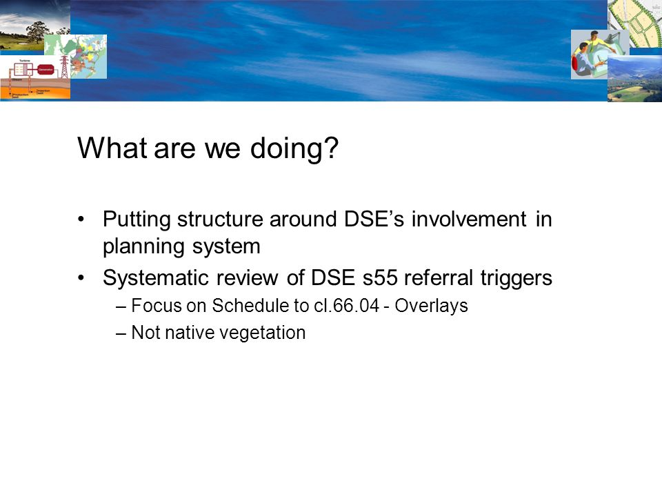 Putting structure around DSEs involvement in planning system Systematic review of DSE s55 referral triggers – Focus on Schedule to cl Overlays – Not native vegetation What are we doing