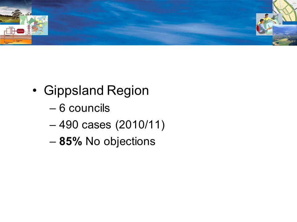 Gippsland Region – 6 councils – 490 cases (2010/11) – 85% No objections