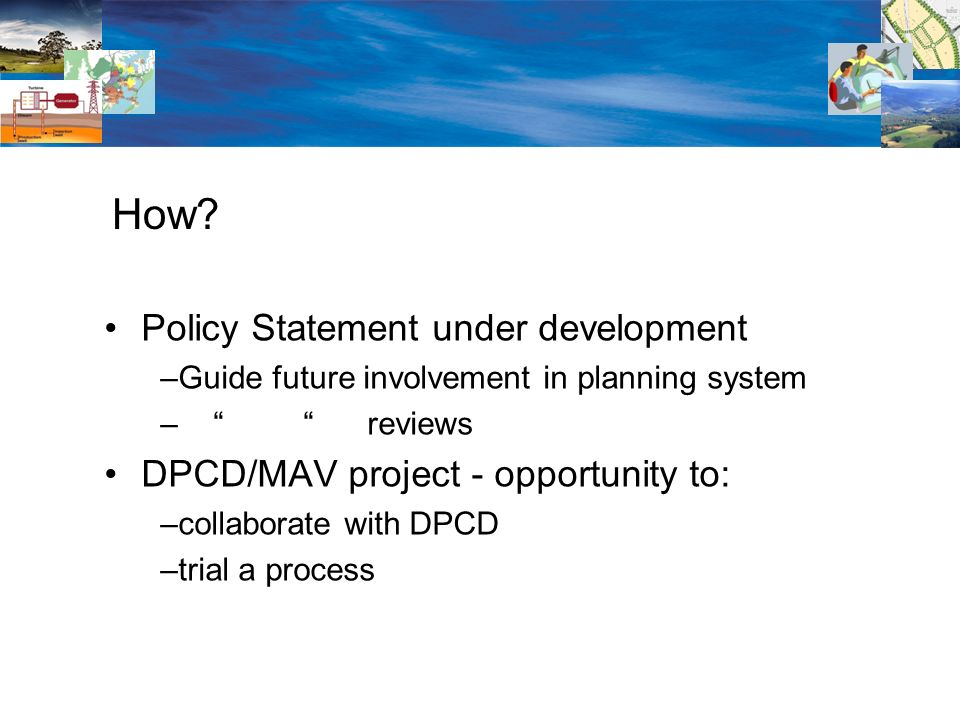 Policy Statement under development –Guide future involvement in planning system – reviews DPCD/MAV project - opportunity to: –collaborate with DPCD –trial a process How