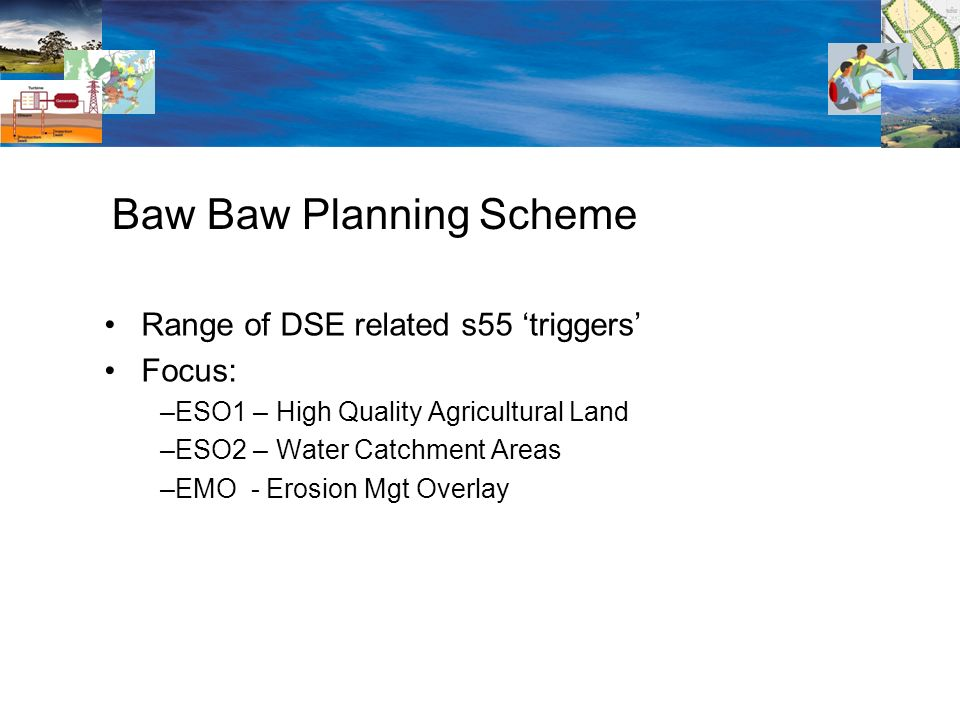 Range of DSE related s55 triggers Focus: –ESO1 – High Quality Agricultural Land –ESO2 – Water Catchment Areas –EMO - Erosion Mgt Overlay Baw Baw Planning Scheme