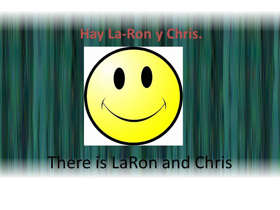 Hay La-Ron y Chris. There is LaRon and Chris