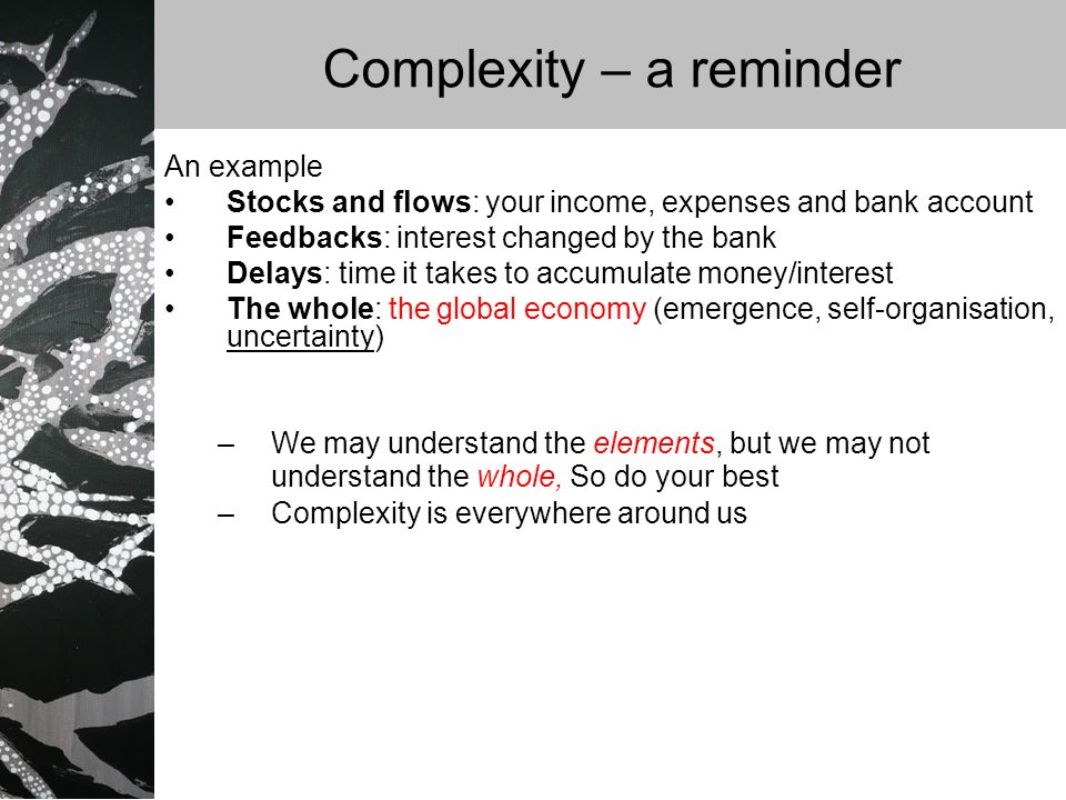 Complexity – a reminder An example Stocks and flows: your income, expenses and bank account Feedbacks: interest changed by the bank Delays: time it takes to accumulate money/interest The whole: the global economy (emergence, self-organisation, uncertainty) –We may understand the elements, but we may not understand the whole, So do your best –Complexity is everywhere around us