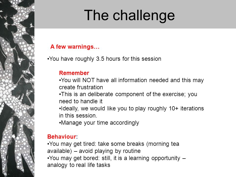 The challenge You have roughly 3.5 hours for this session Remember You will NOT have all information needed and this may create frustration This is an deliberate component of the exercise; you need to handle it Ideally, we would like you to play roughly 10+ iterations in this session.