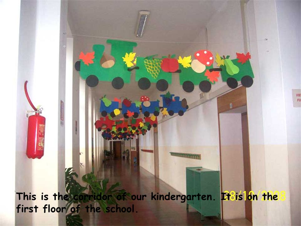 This is the corridor of our kindergarten. It is on the first floor of the school.