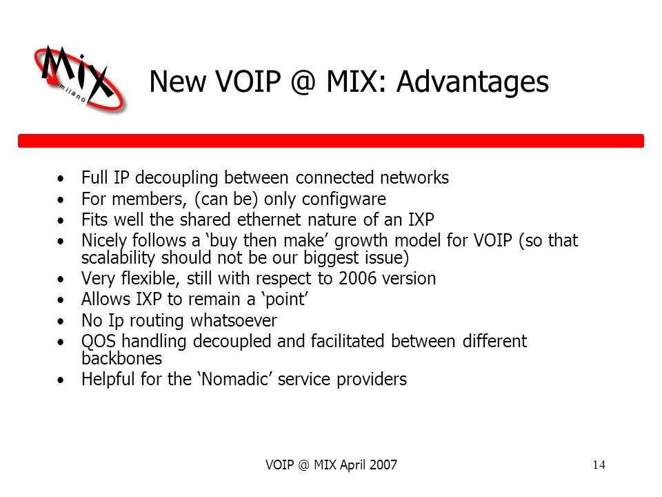 VOIP @ MIX April 200714 New VOIP @ MIX: Advantages Full IP decoupling between connected networks For members, (can be) only configware Fits well the shared ethernet nature of an IXP Nicely follows a buy then make growth model for VOIP (so that scalability should not be our biggest issue) Very flexible, still with respect to 2006 version Allows IXP to remain a point No Ip routing whatsoever QOS handling decoupled and facilitated between different backbones Helpful for the Nomadic service providers