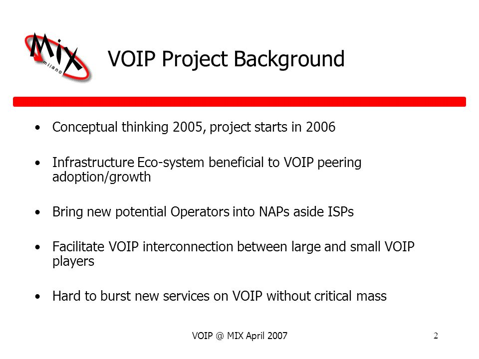 VOIP @ MIX April 20072 VOIP Project Background Conceptual thinking 2005, project starts in 2006 Infrastructure Eco-system beneficial to VOIP peering adoption/growth Bring new potential Operators into NAPs aside ISPs Facilitate VOIP interconnection between large and small VOIP players Hard to burst new services on VOIP without critical mass