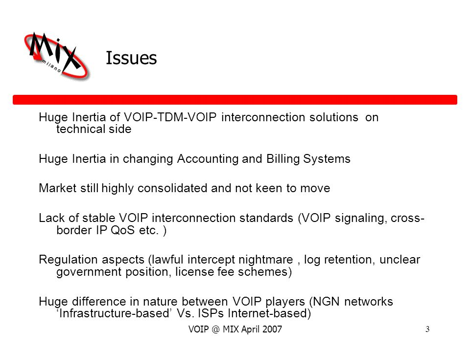 VOIP @ MIX April 20073 Issues Huge Inertia of VOIP-TDM-VOIP interconnection solutions on technical side Huge Inertia in changing Accounting and Billing Systems Market still highly consolidated and not keen to move Lack of stable VOIP interconnection standards (VOIP signaling, cross- border IP QoS etc.
