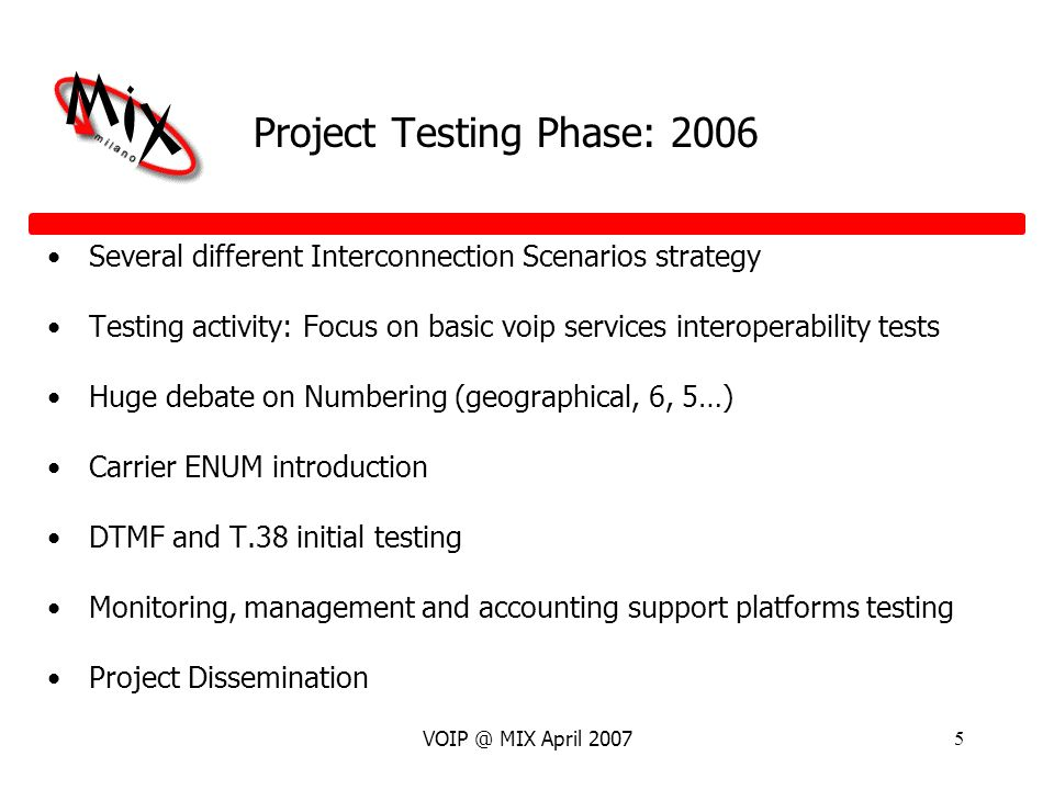 VOIP @ MIX April 20075 Project Testing Phase: 2006 Several different Interconnection Scenarios strategy Testing activity: Focus on basic voip services interoperability tests Huge debate on Numbering (geographical, 6, 5…) Carrier ENUM introduction DTMF and T.38 initial testing Monitoring, management and accounting support platforms testing Project Dissemination