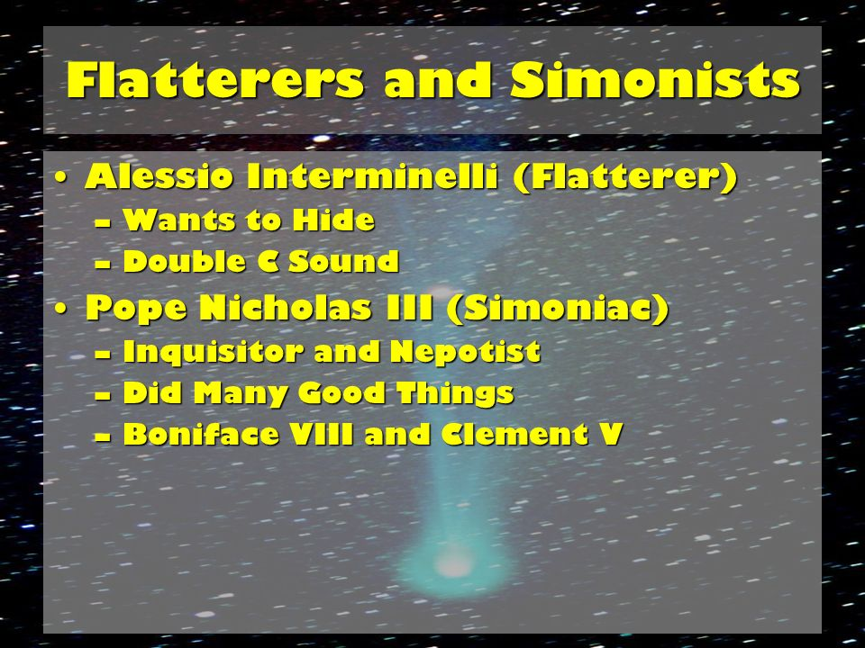 Flatterers and Simonists Alessio Interminelli (Flatterer)Alessio Interminelli (Flatterer) –Wants to Hide –Double C Sound Pope Nicholas III (Simoniac)Pope Nicholas III (Simoniac) –Inquisitor and Nepotist –Did Many Good Things –Boniface VIII and Clement V