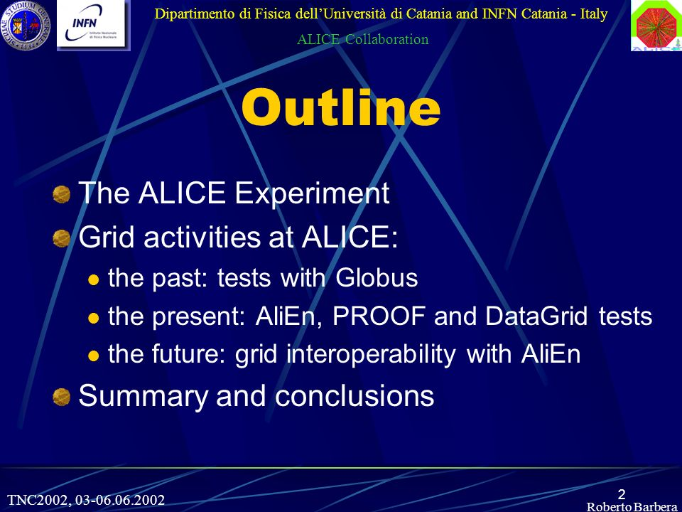 2 Roberto Barbera Outline Dipartimento di Fisica dellUniversità di Catania and INFN Catania - Italy ALICE Collaboration The ALICE Experiment Grid activities at ALICE: the past: tests with Globus the present: AliEn, PROOF and DataGrid tests the future: grid interoperability with AliEn Summary and conclusions TNC2002,