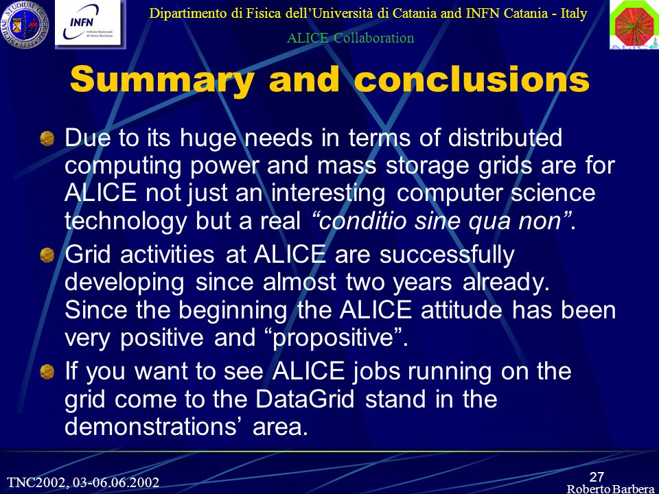27 Roberto Barbera Summary and conclusions Due to its huge needs in terms of distributed computing power and mass storage grids are for ALICE not just an interesting computer science technology but a real conditio sine qua non.