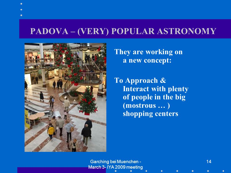 Garching bei Muenchen - March 3- IYA 2009 meeting 14 PADOVA – (VERY) POPULAR ASTRONOMY They are working on a new concept: To Approach & Interact with plenty of people in the big (mostrous … ) shopping centers