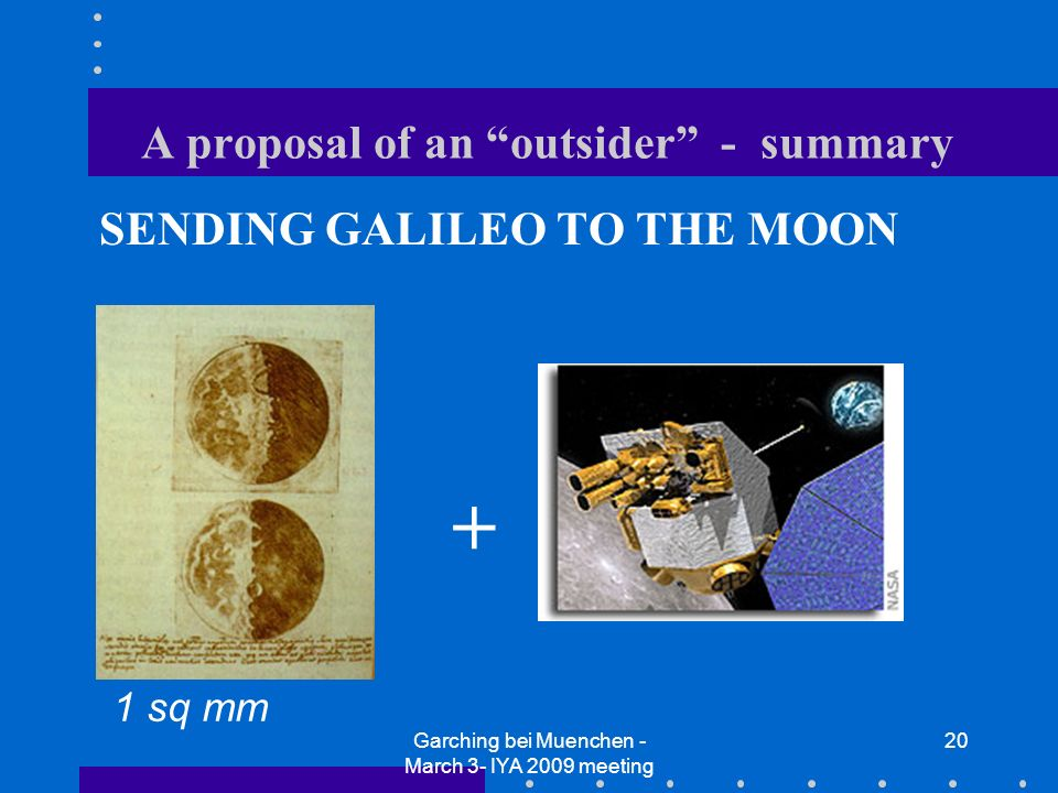 Garching bei Muenchen - March 3- IYA 2009 meeting 20 A proposal of an outsider - summary SENDING GALILEO TO THE MOON + 1 sq mm