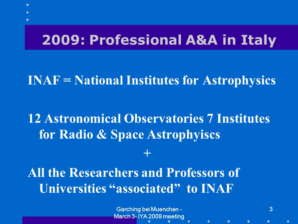 Garching bei Muenchen - March 3- IYA 2009 meeting 3 2009: Professional A&A in Italy INAF = National Institutes for Astrophysics 12 Astronomical Observatories 7 Institutes for Radio & Space Astrophyiscs + All the Researchers and Professors of Universities associated to INAF