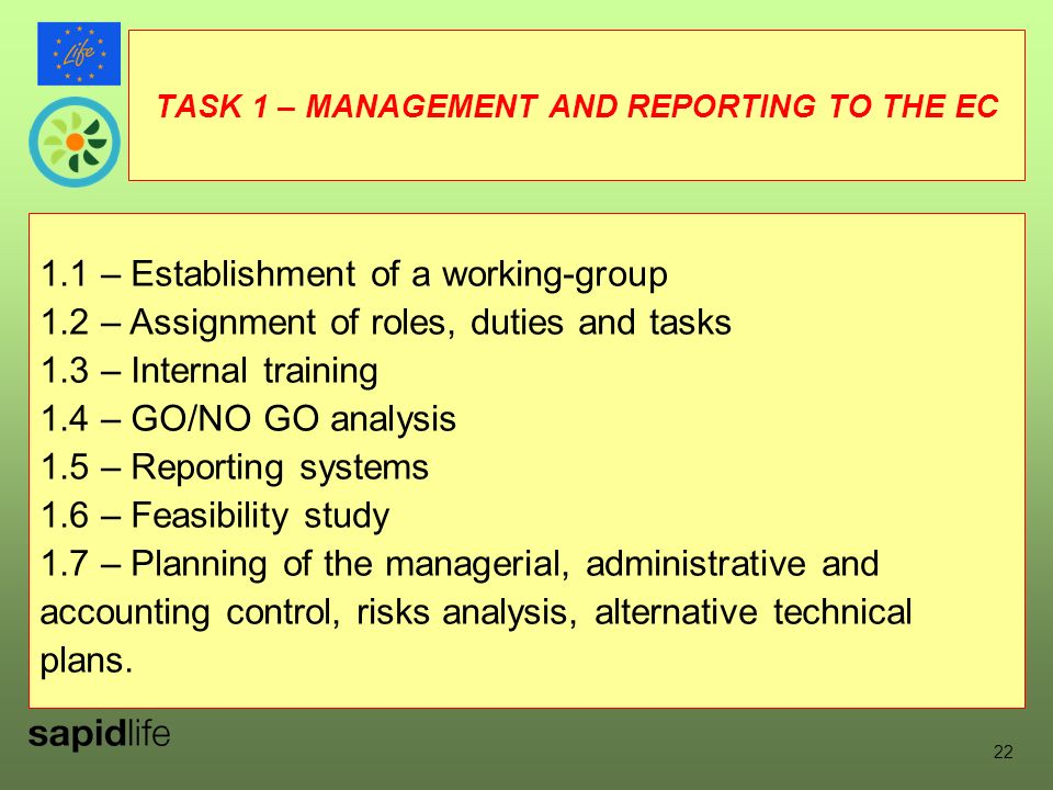 TASK 1 – MANAGEMENT AND REPORTING TO THE EC 1.1 – Establishment of a working-group 1.2 – Assignment of roles, duties and tasks 1.3 – Internal training 1.4 – GO/NO GO analysis 1.5 – Reporting systems 1.6 – Feasibility study 1.7 – Planning of the managerial, administrative and accounting control, risks analysis, alternative technical plans.