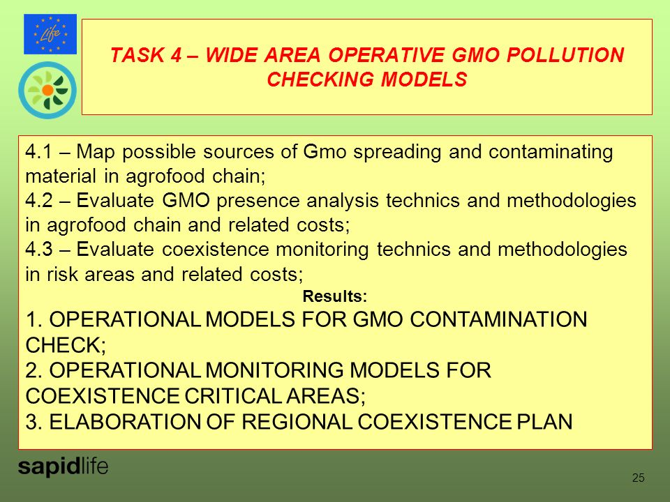 TASK 4 – WIDE AREA OPERATIVE GMO POLLUTION CHECKING MODELS 4.1 – Map possible sources of Gmo spreading and contaminating material in agrofood chain; 4.2 – Evaluate GMO presence analysis technics and methodologies in agrofood chain and related costs; 4.3 – Evaluate coexistence monitoring technics and methodologies in risk areas and related costs; Results: 1.