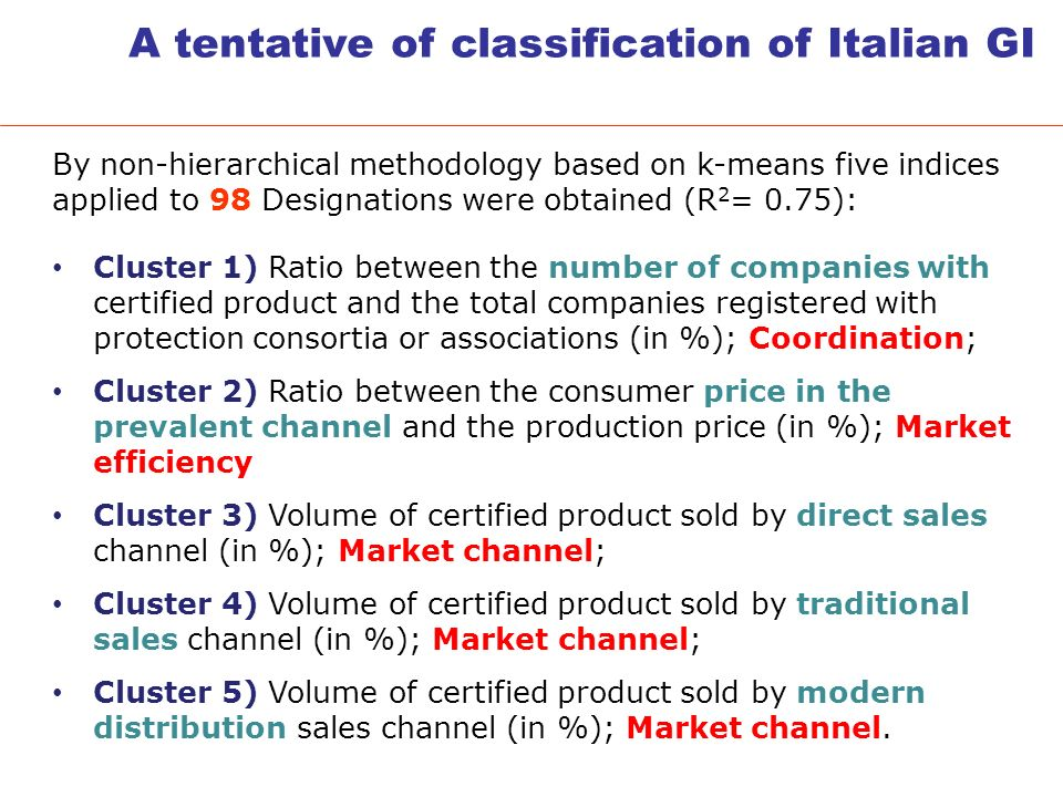 A tentative of classification of Italian GI By non-hierarchical methodology based on k-means five indices applied to 98 Designations were obtained (R 2 = 0.75): Cluster 1) Ratio between the number of companies with certified product and the total companies registered with protection consortia or associations (in %); Coordination; Cluster 2) Ratio between the consumer price in the prevalent channel and the production price (in %); Market efficiency Cluster 3) Volume of certified product sold by direct sales channel (in %); Market channel; Cluster 4) Volume of certified product sold by traditional sales channel (in %); Market channel; Cluster 5) Volume of certified product sold by modern distribution sales channel (in %); Market channel.