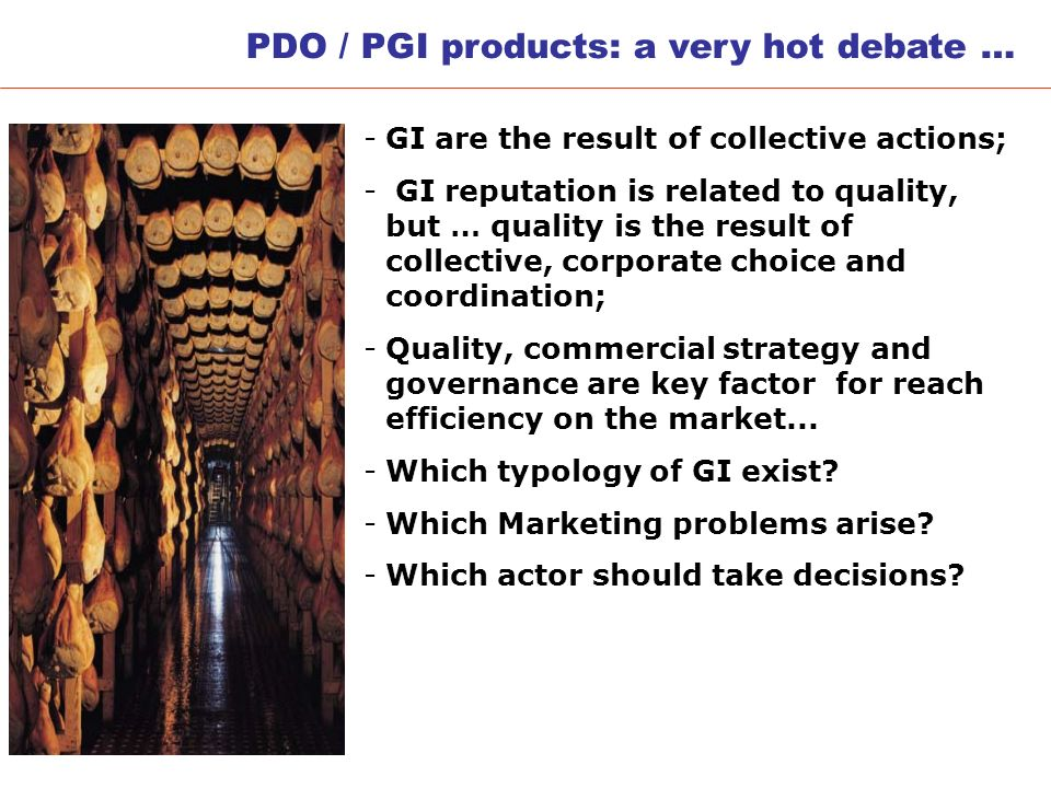 PDO / PGI products: a very hot debate … -GI are the result of collective actions; - GI reputation is related to quality, but … quality is the result of collective, corporate choice and coordination; -Quality, commercial strategy and governance are key factor for reach efficiency on the market...