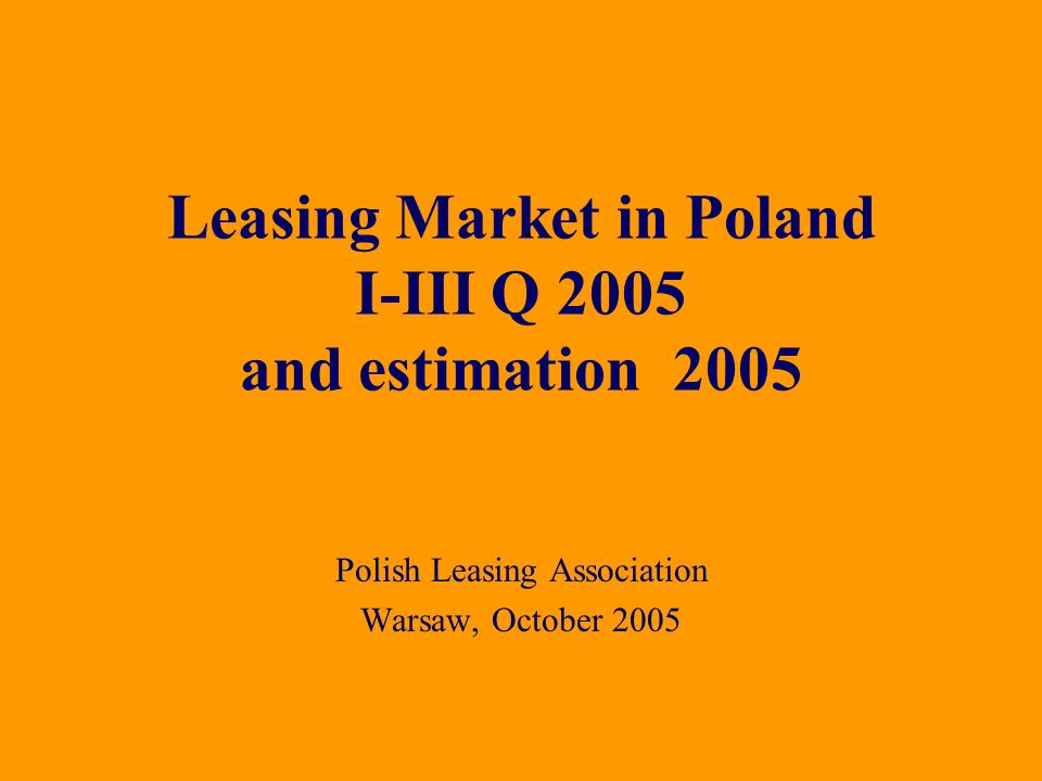 Polish Leasing Association Warsaw, October 2005 Leasing Market in Poland I-III Q 2005 and estimation 2005
