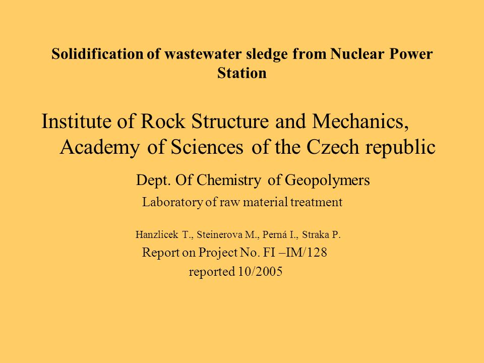 Solidification of wastewater sledge from Nuclear Power Station Institute of Rock Structure and Mechanics, Academy of Sciences of the Czech republic Dept.