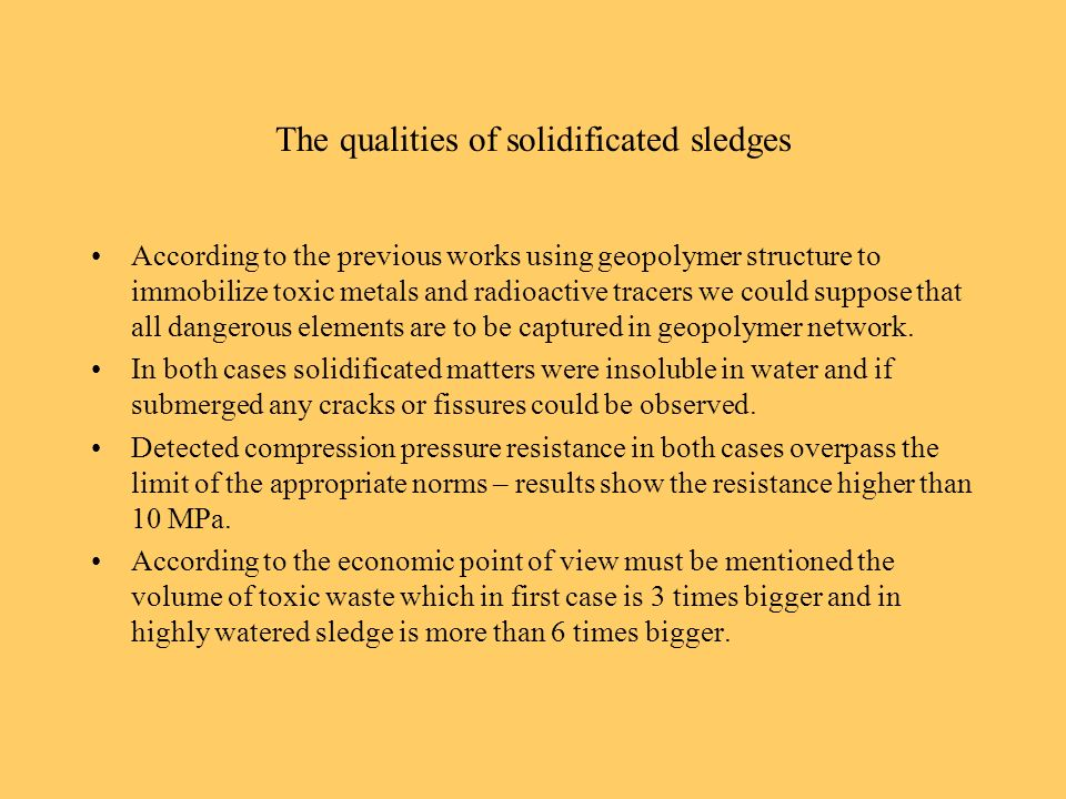 The qualities of solidificated sledges According to the previous works using geopolymer structure to immobilize toxic metals and radioactive tracers we could suppose that all dangerous elements are to be captured in geopolymer network.