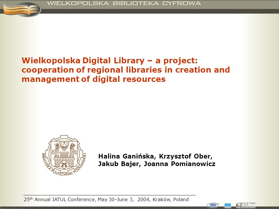 25 th Annual IATUL Conference, May 30–June 3, 2004, Kraków, Poland Wielkopolska Digital Library – a project: cooperation of regional libraries in creation and management of digital resources Halina Ganińska, Krzysztof Ober, Jakub Bajer, Joanna Pomianowicz
