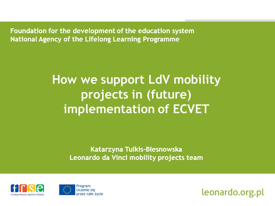 Foundation for the development of the education system National Agency of the Lifelong Learning Programme How we support LdV mobility projects in (future) implementation of ECVET Katarzyna Tulkis-Błesnowska Leonardo da Vinci mobility projects team