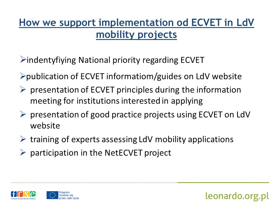 How we support implementation od ECVET in LdV mobility projects indentyfiying National priority regarding ECVET publication of ECVET informatiom/guides on LdV website presentation of ECVET principles during the information meeting for institutions interested in applying presentation of good practice projects using ECVET on LdV website training of experts assessing LdV mobility applications participation in the NetECVET project