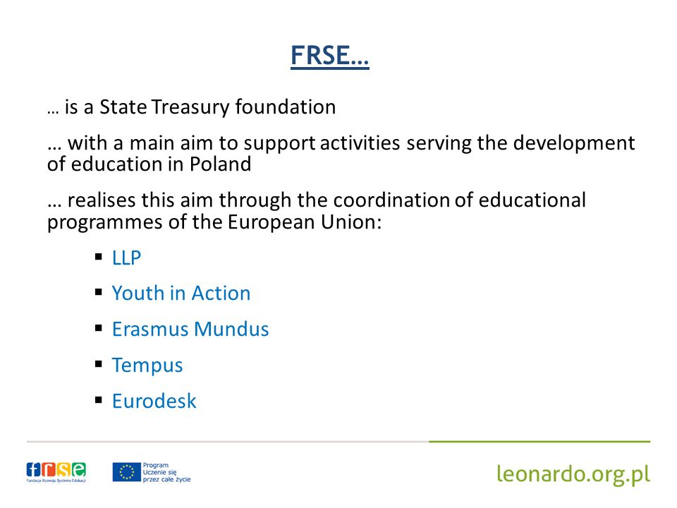 FRSE… … is a State Treasury foundation … with a main aim to support activities serving the development of education in Poland … realises this aim through the coordination of educational programmes of the European Union: LLP Youth in Action Erasmus Mundus Tempus Eurodesk