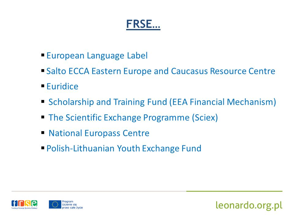 FRSE… European Language Label Salto ECCA Eastern Europe and Caucasus Resource Centre Euridice Scholarship and Training Fund (EEA Financial Mechanism) The Scientific Exchange Programme (Sciex) National Europass Centre Polish-Lithuanian Youth Exchange Fund