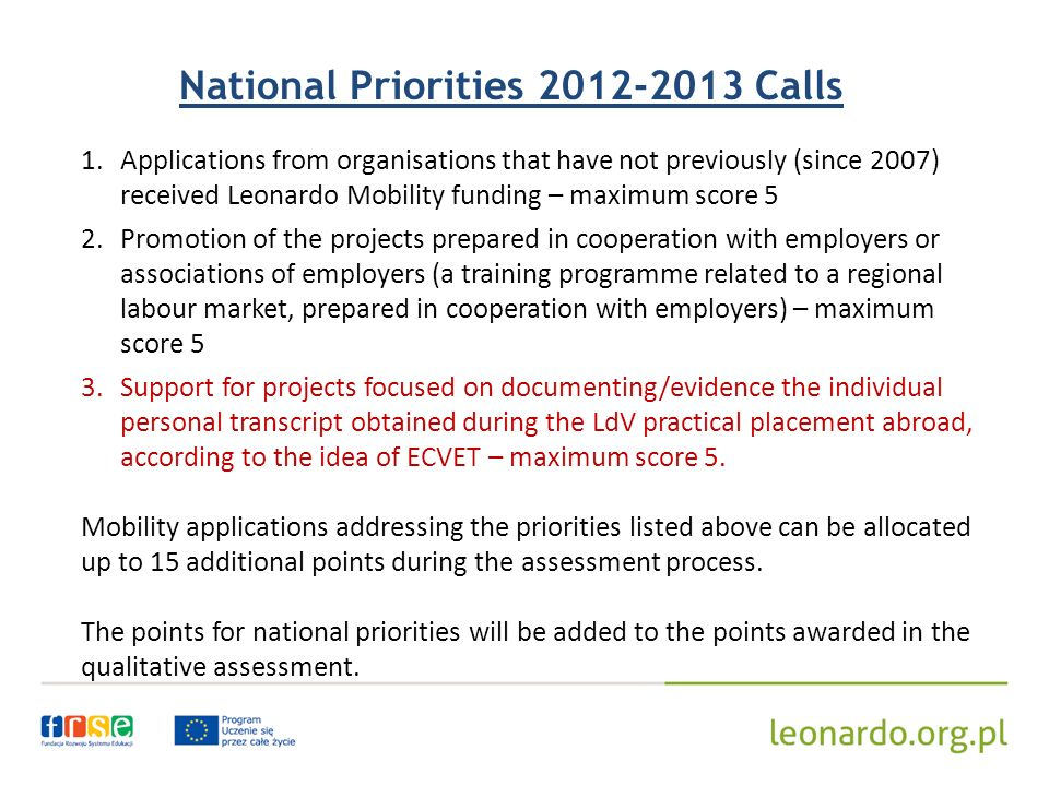 National Priorities Calls 1.Applications from organisations that have not previously (since 2007) received Leonardo Mobility funding – maximum score 5 2.Promotion of the projects prepared in cooperation with employers or associations of employers (a training programme related to a regional labour market, prepared in cooperation with employers) – maximum score 5 3.Support for projects focused on documenting/evidence the individual personal transcript obtained during the LdV practical placement abroad, according to the idea of ECVET – maximum score 5.