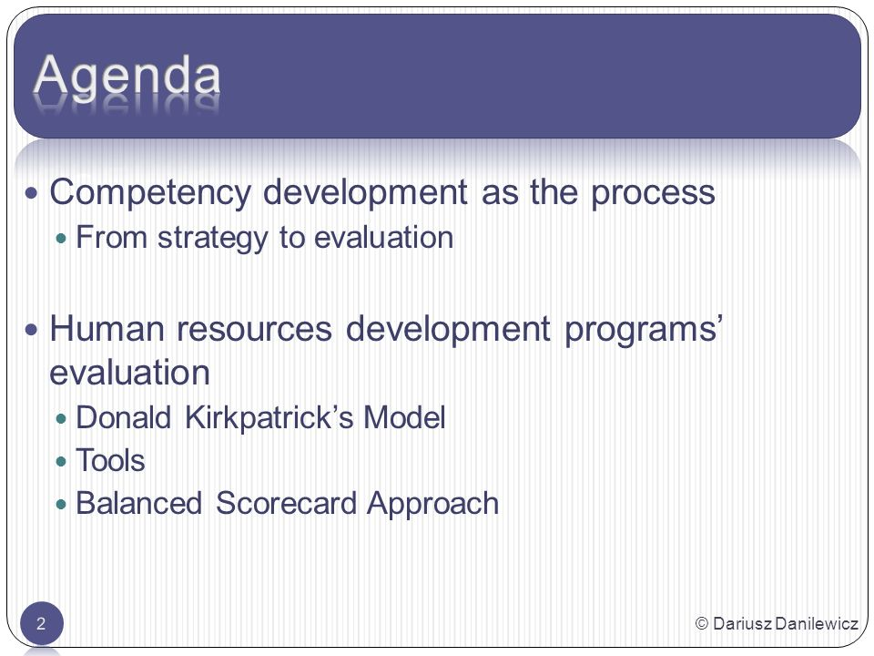 © Dariusz Danilewicz2 Competency development as the process From strategy to evaluation Human resources development programs evaluation Donald Kirkpatricks Model Tools Balanced Scorecard Approach