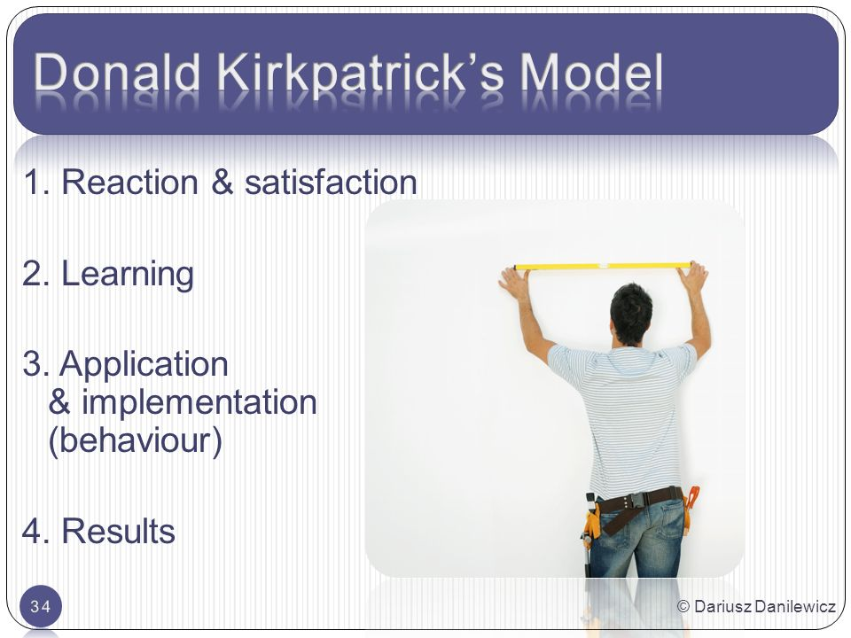 1. Reaction & satisfaction 2. Learning 3. Application & implementation (behaviour) 4.