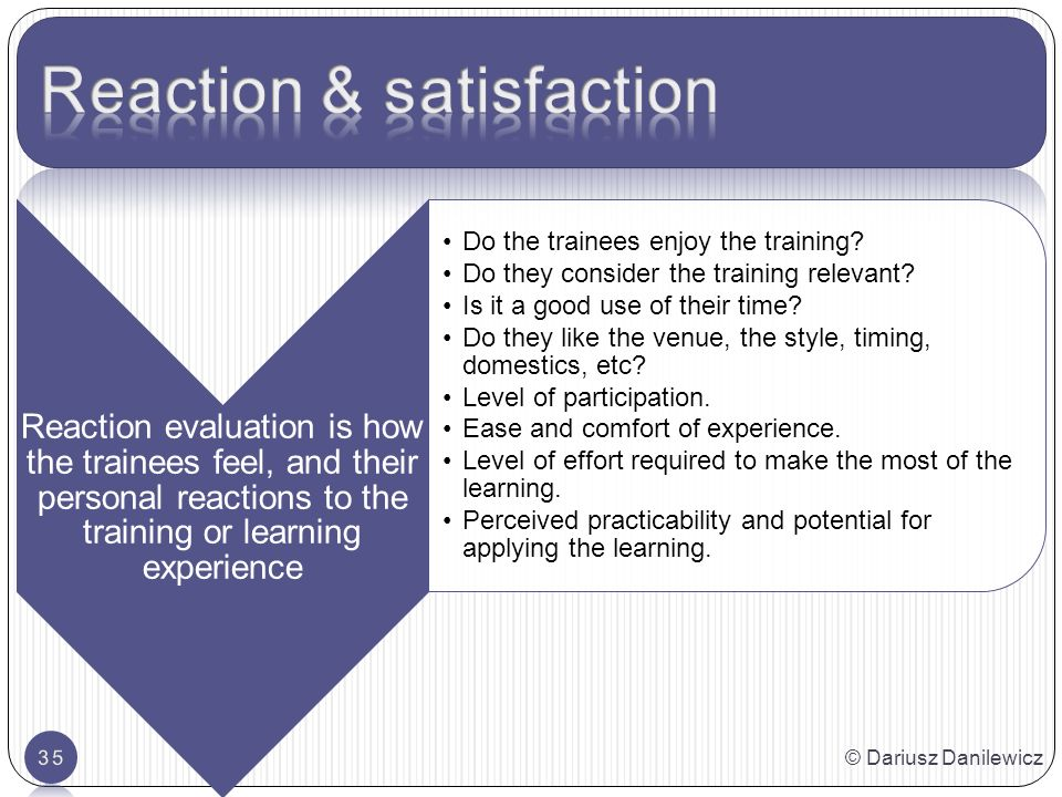 © Dariusz Danilewicz35 Reaction evaluation is how the trainees feel, and their personal reactions to the training or learning experience Do the trainees enjoy the training.