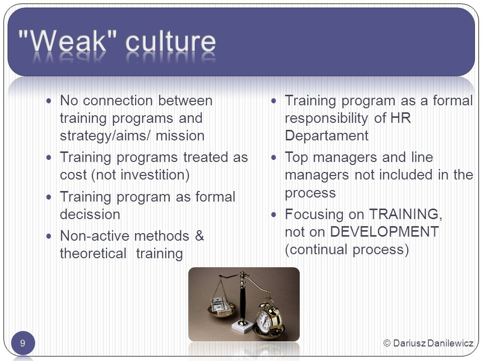 No connection between training programs and strategy/aims/ mission Training programs treated as cost (not investition) Training program as formal decission Non-active methods & theoretical training Training program as a formal responsibility of HR Departament Top managers and line managers not included in the process Focusing on TRAINING, not on DEVELOPMENT (continual process) © Dariusz Danilewicz9