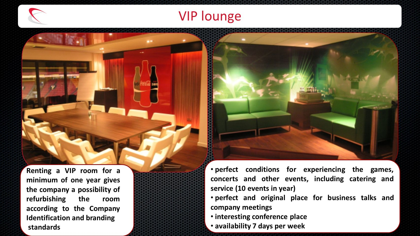 VIP lounge Renting a VIP room for a minimum of one year gives the company a possibility of refurbishing the room according to the Company Identification and branding standards perfect conditions for experiencing the games, concerts and other events, including catering and service (10 events in year) perfect and original place for business talks and company meetings interesting conference place availability 7 days per week