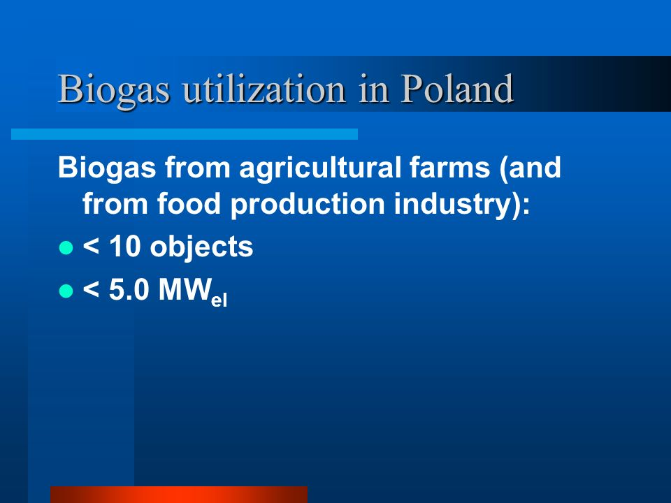 Biogas utilization in Poland Biogas from agricultural farms (and from food production industry): < 10 objects < 5.0 MW el