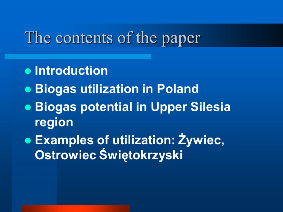 The contents of the paper Introduction Biogas utilization in Poland Biogas potential in Upper Silesia region Examples of utilization: Żywiec, Ostrowiec Świętokrzyski