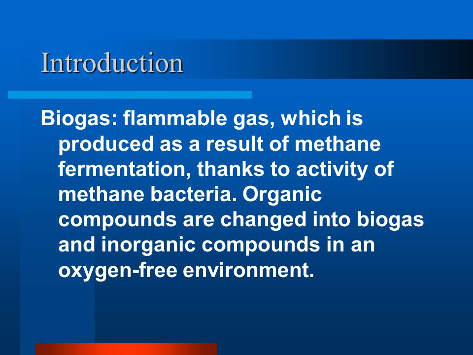 Introduction Biogas: flammable gas, which is produced as a result of methane fermentation, thanks to activity of methane bacteria.